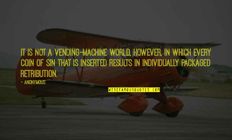 Retribution Quotes By Anonymous: It is not a vending-machine world, however, in
