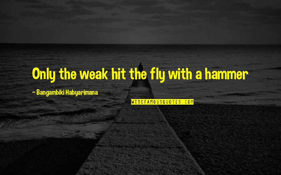 Retribution Quotes By Bangambiki Habyarimana: Only the weak hit the fly with a
