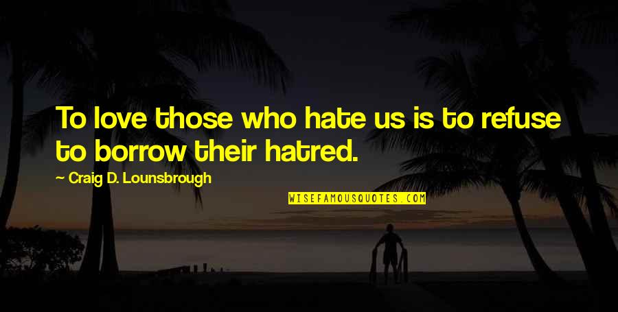 Retribution Quotes By Craig D. Lounsbrough: To love those who hate us is to