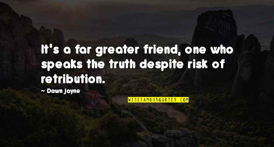 Retribution Quotes By Dawn Jayne: It's a far greater friend, one who speaks