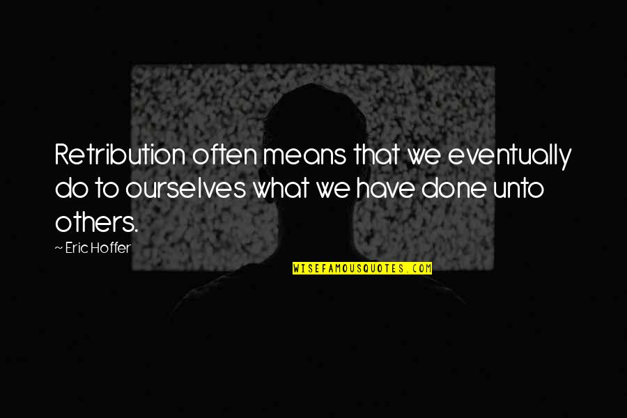 Retribution Quotes By Eric Hoffer: Retribution often means that we eventually do to