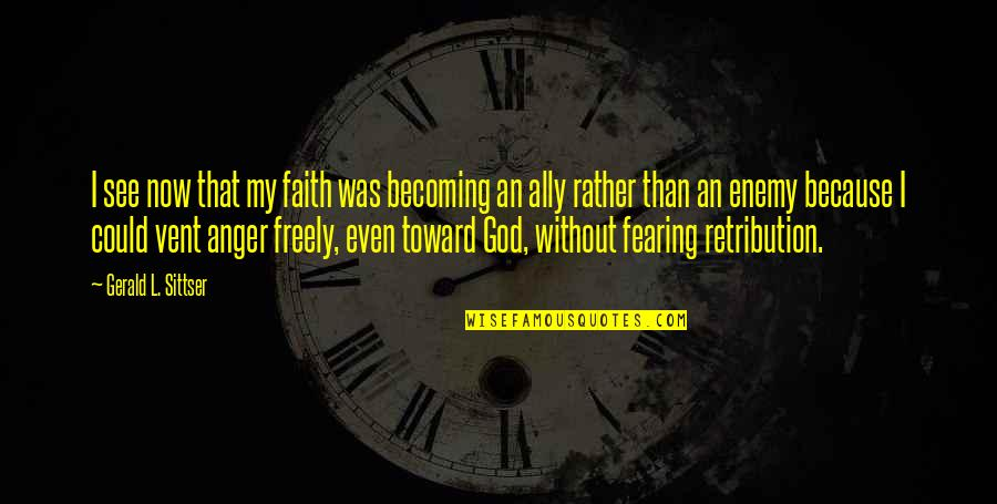Retribution Quotes By Gerald L. Sittser: I see now that my faith was becoming