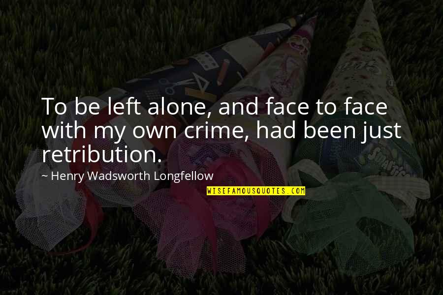 Retribution Quotes By Henry Wadsworth Longfellow: To be left alone, and face to face