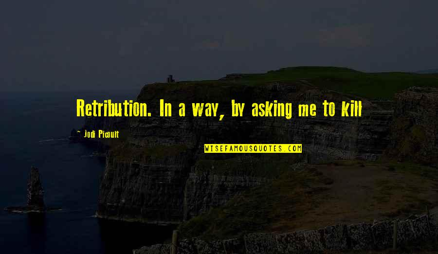 Retribution Quotes By Jodi Picoult: Retribution. In a way, by asking me to