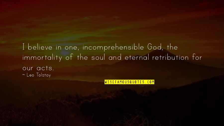 Retribution Quotes By Leo Tolstoy: I believe in one, incomprehensible God, the immortality