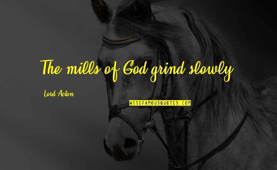 Retribution Quotes By Lord Acton: The mills of God grind slowly.