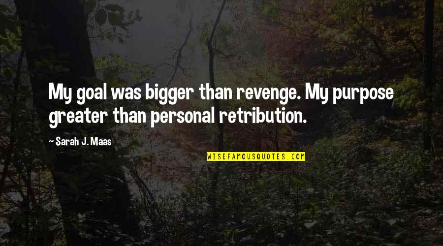 Retribution Quotes By Sarah J. Maas: My goal was bigger than revenge. My purpose