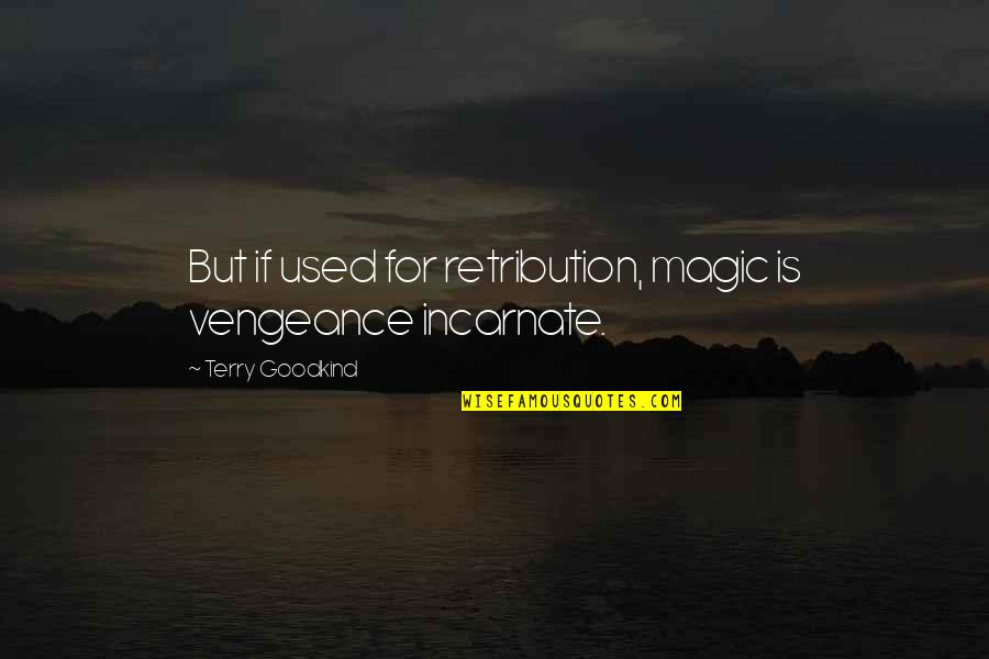Retribution Quotes By Terry Goodkind: But if used for retribution, magic is vengeance