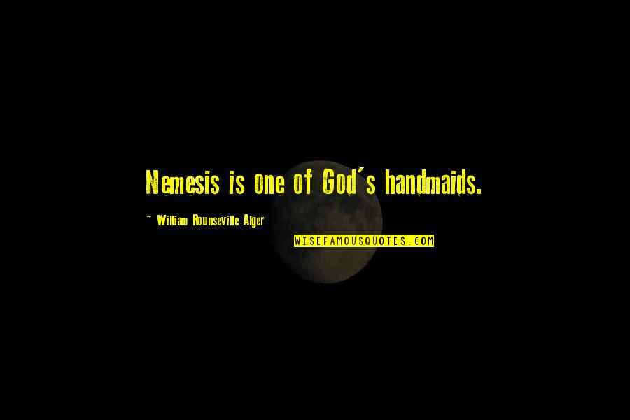 Retribution Quotes By William Rounseville Alger: Nemesis is one of God's handmaids.