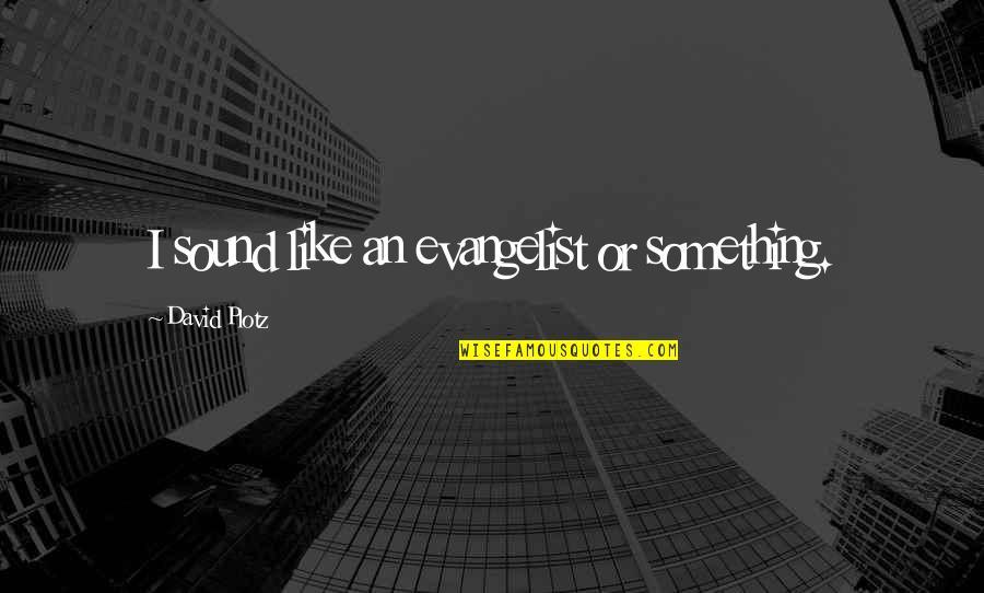 Retrograding Quotes By David Plotz: I sound like an evangelist or something.