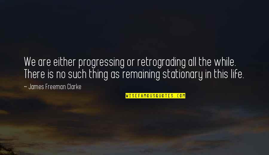 Retrograding Quotes By James Freeman Clarke: We are either progressing or retrograding all the