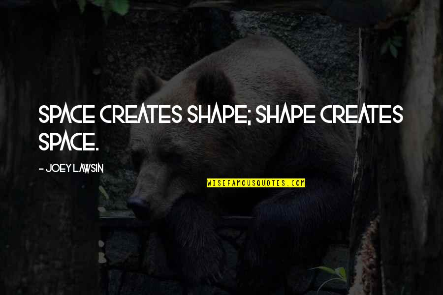 Return The Slab Quotes By Joey Lawsin: Space creates shape; Shape creates space.