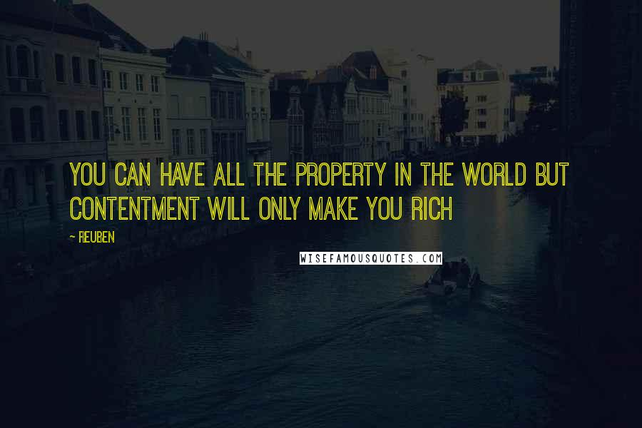 Reuben quotes: YOU CAN HAVE ALL THE PROPERTY IN THE WORLD BUT CONTENTMENT WILL ONLY MAKE YOU RICH