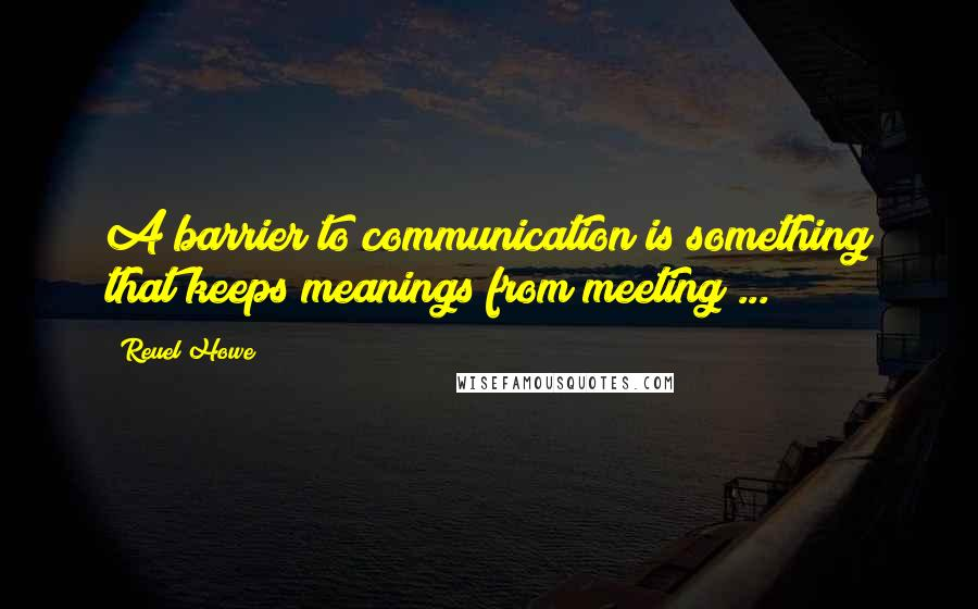 Reuel Howe quotes: A barrier to communication is something that keeps meanings from meeting ...