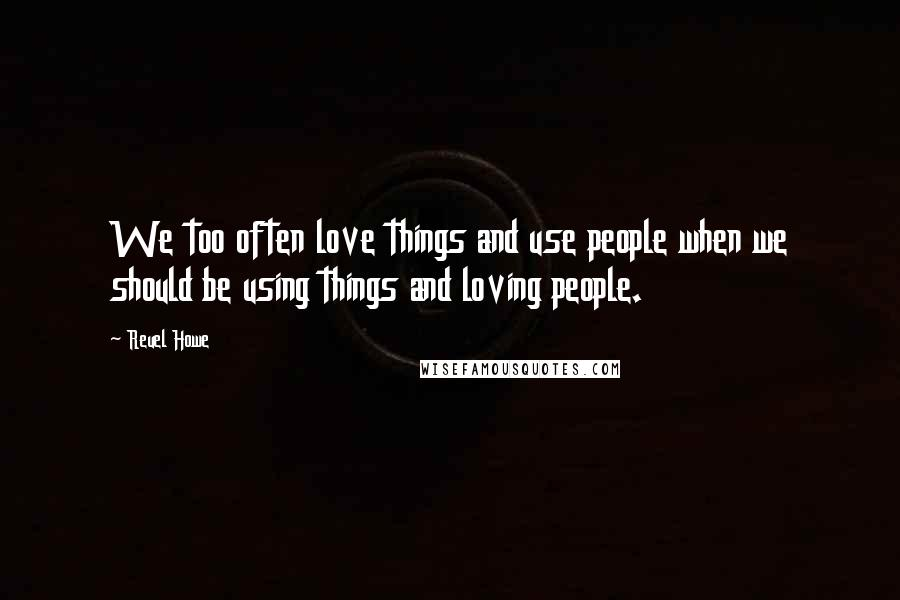 Reuel Howe quotes: We too often love things and use people when we should be using things and loving people.