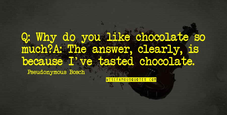 Reuters India Quotes By Pseudonymous Bosch: Q: Why do you like chocolate so much?A: