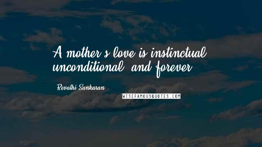 Revathi Sankaran quotes: A mother's love is instinctual, unconditional, and forever.