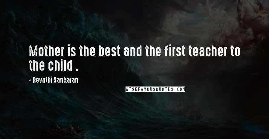 Revathi Sankaran quotes: Mother is the best and the first teacher to the child .