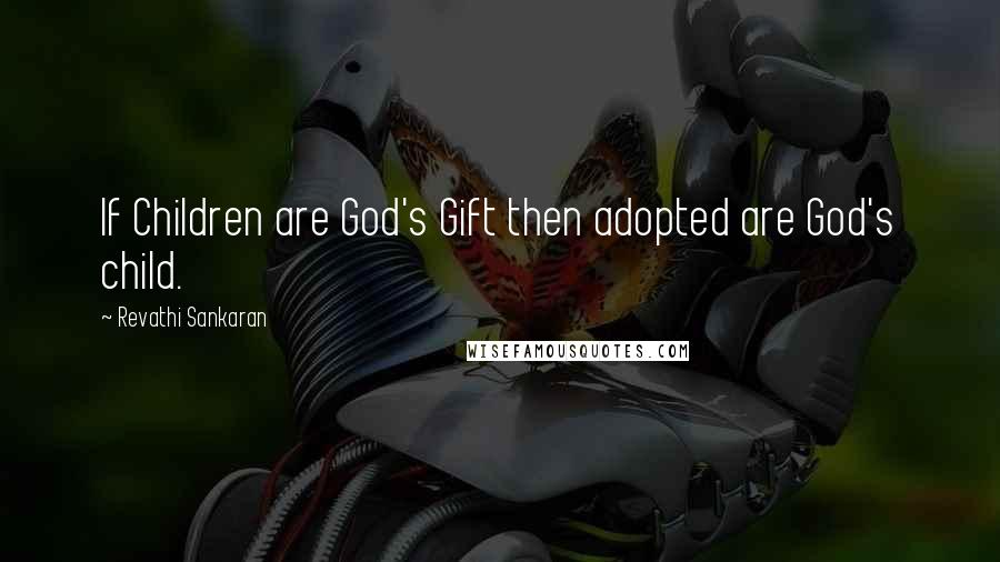 Revathi Sankaran quotes: If Children are God's Gift then adopted are God's child.