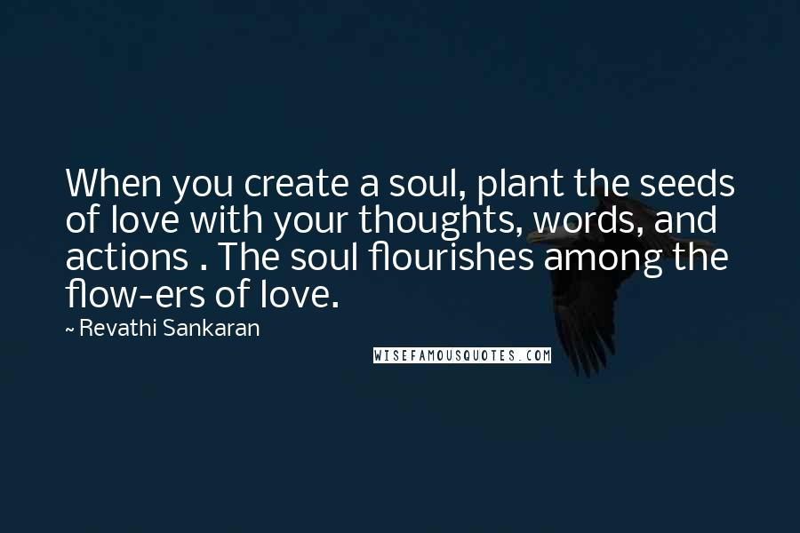 Revathi Sankaran quotes: When you create a soul, plant the seeds of love with your thoughts, words, and actions . The soul flourishes among the flow-ers of love.