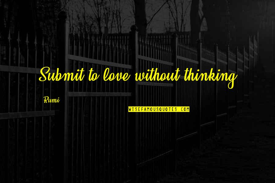 Revenge Sabotage Quotes By Rumi: Submit to love without thinking