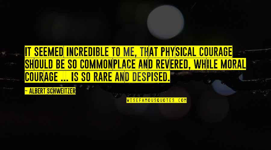 Revered Quotes By Albert Schweitzer: It seemed incredible to me, that physical courage
