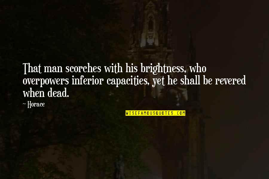 Revered Quotes By Horace: That man scorches with his brightness, who overpowers