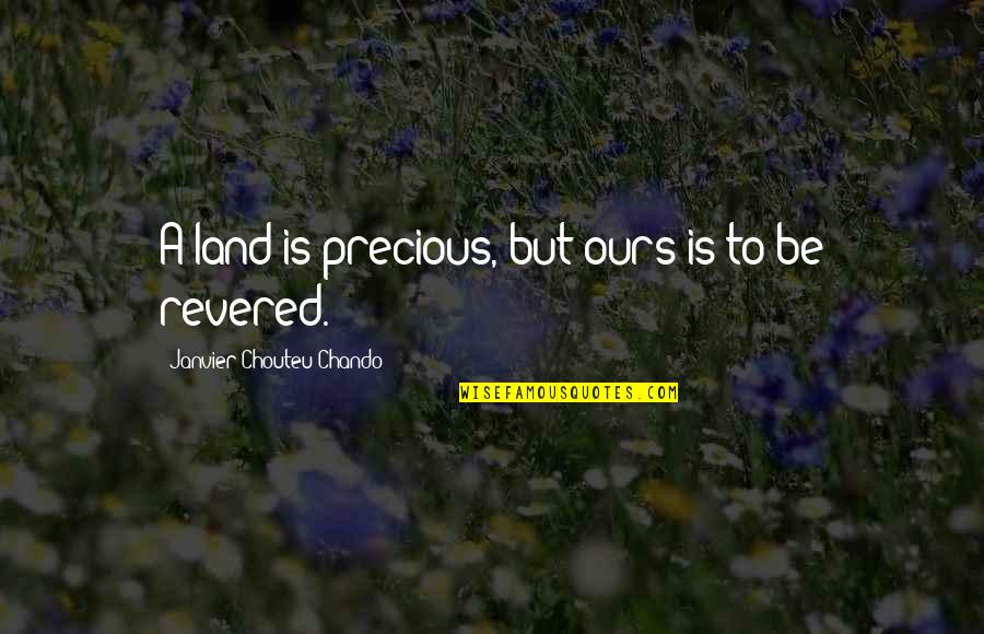 Revered Quotes By Janvier Chouteu-Chando: A land is precious, but ours is to