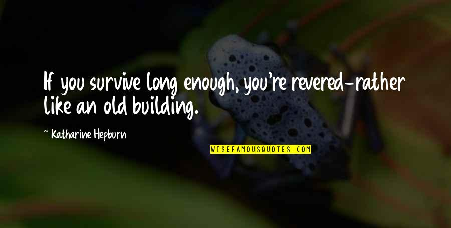 Revered Quotes By Katharine Hepburn: If you survive long enough, you're revered-rather like