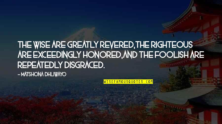 Revered Quotes By Matshona Dhliwayo: The wise are greatly revered,the righteous are exceedingly