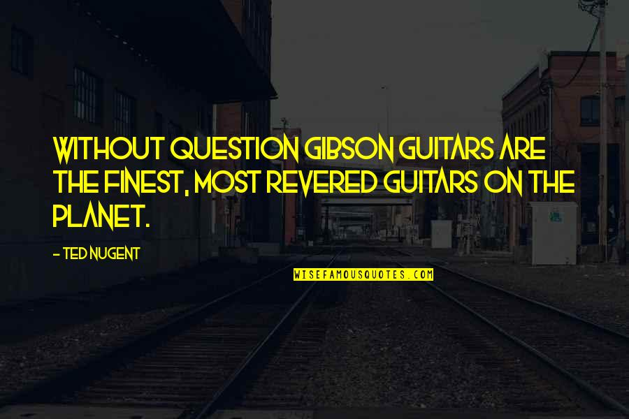 Revered Quotes By Ted Nugent: Without question Gibson guitars are the finest, most