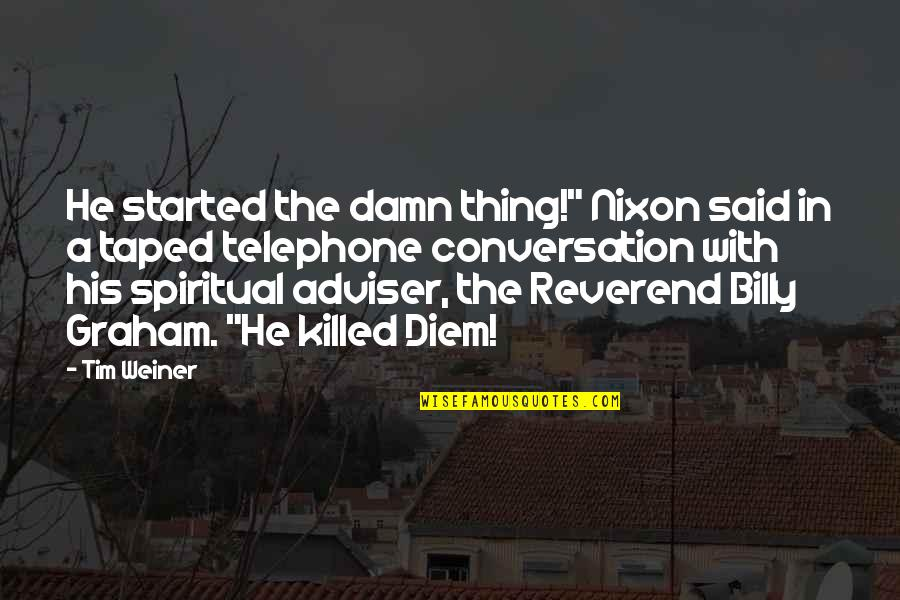"""Reverend Billy Graham Quotes By Tim Weiner: He started the damn thing!"""" Nixon said in"""