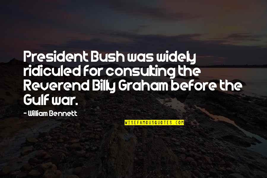 Reverend Billy Graham Quotes By William Bennett: President Bush was widely ridiculed for consulting the