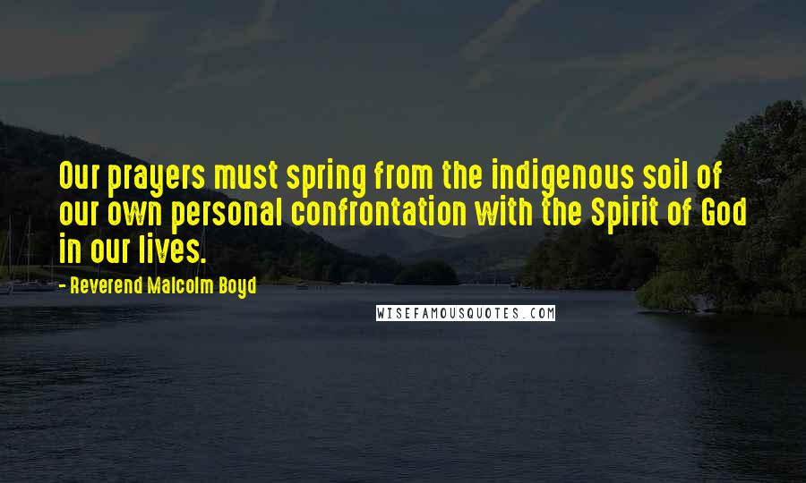 Reverend Malcolm Boyd quotes: Our prayers must spring from the indigenous soil of our own personal confrontation with the Spirit of God in our lives.