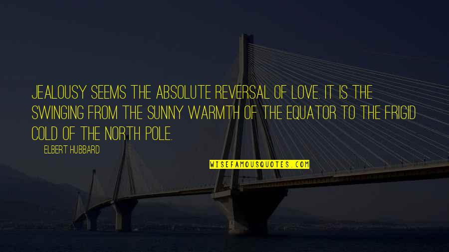 Reversal Quotes By Elbert Hubbard: Jealousy seems the absolute reversal of love. It