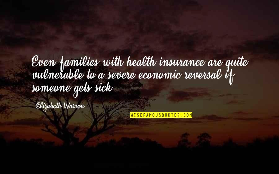 Reversal Quotes By Elizabeth Warren: Even families with health insurance are quite vulnerable