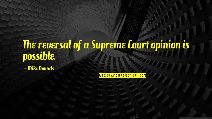 Reversal Quotes By Mike Rounds: The reversal of a Supreme Court opinion is
