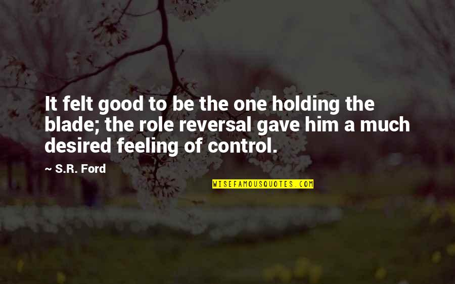 Reversal Quotes By S.R. Ford: It felt good to be the one holding
