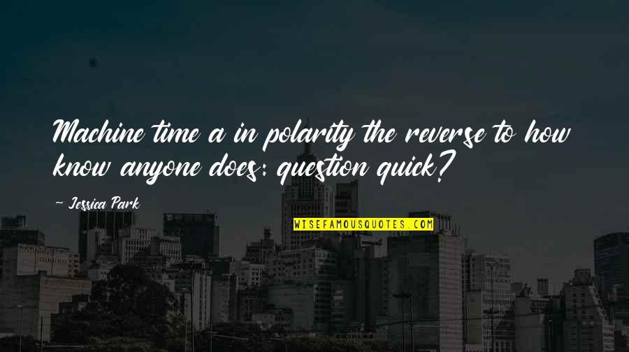 Reverse The Polarity Quotes By Jessica Park: Machine time a in polarity the reverse to