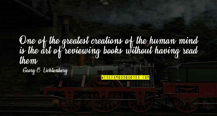 Reviewing Quotes By Georg C. Lichtenberg: One of the greatest creations of the human
