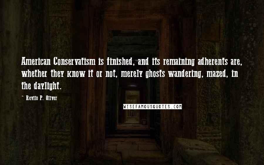 Revilo P. Oliver quotes: American Conservatism is finished, and its remaining adherents are, whether they know it or not, merely ghosts wandering, mazed, in the daylight.