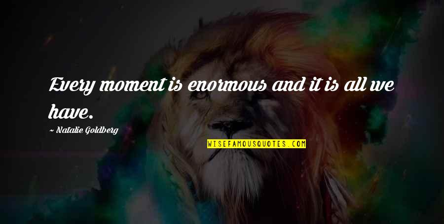 Revival Tabernacle Quotes By Natalie Goldberg: Every moment is enormous and it is all