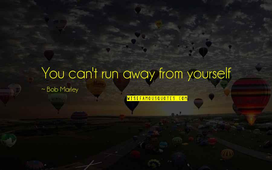 Revoloution Quotes By Bob Marley: You can't run away from yourself