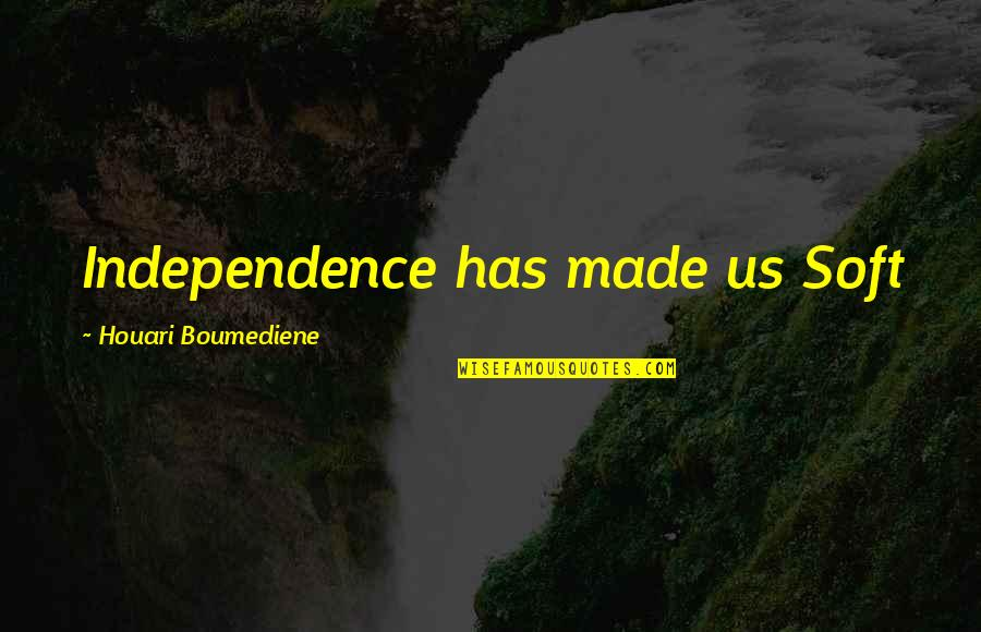 Revoloution Quotes By Houari Boumediene: Independence has made us Soft