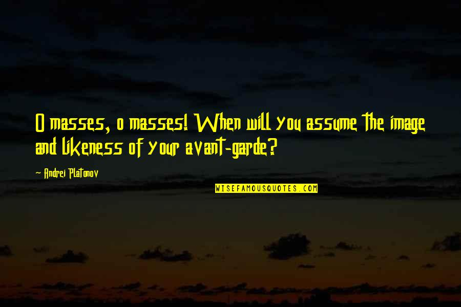 Revolution Quotes By Andrei Platonov: O masses, o masses! When will you assume