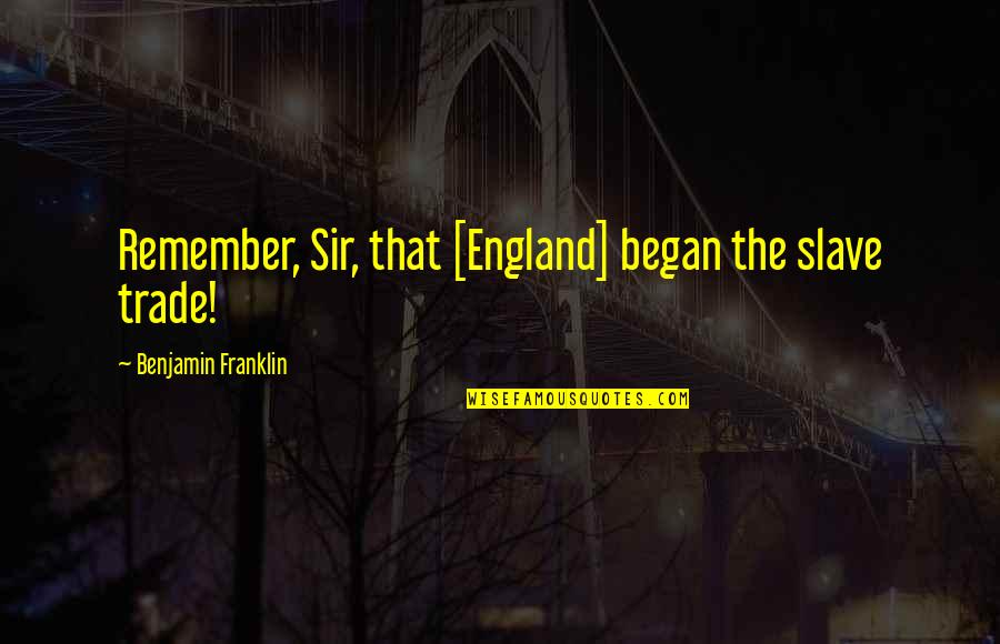 Revolution Quotes By Benjamin Franklin: Remember, Sir, that [England] began the slave trade!
