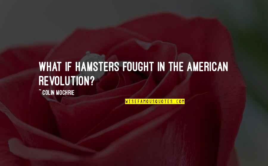 Revolution Quotes By Colin Mochrie: What if hamsters fought in the American Revolution?