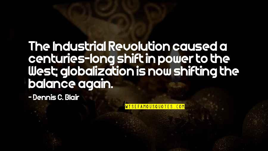 Revolution Quotes By Dennis C. Blair: The Industrial Revolution caused a centuries-long shift in