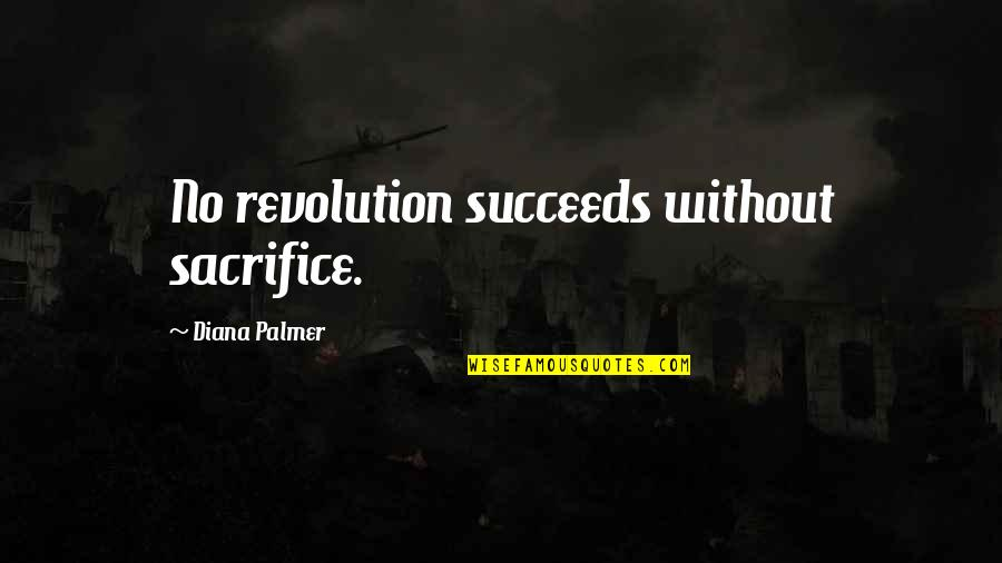 Revolution Quotes By Diana Palmer: No revolution succeeds without sacrifice.