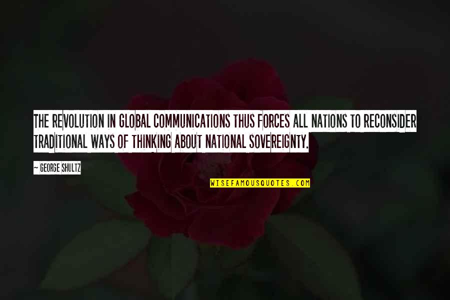 Revolution Quotes By George Shultz: The revolution in global communications thus forces all